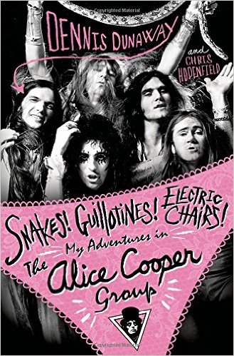 DENNIS DUNAWAY - Snakes! Guillotines! Electric Chairs! My Adventures In The Alice Cooper Group