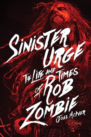 JOEL McIVER – Sinister Urge: The Life And Times Of Rob Zombie