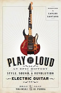 BRAND TOLINKSI & ALAN DI PERNA - Play It Loud: An Epic History Of The Style, Sound, & Revolution Of The Electric Guitar
