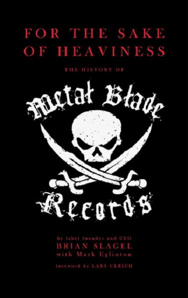 BRIAN SLAGEL - For The Sake Of Heaviness: The History Of Metal Blade Records