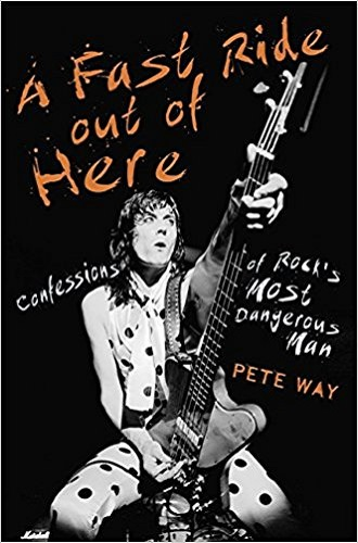 PETE WAY - A Fast Ride Out Of Here: Confessions Of Rock's Most Dangerous Man