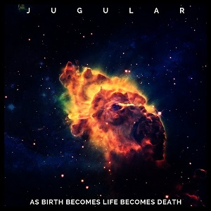 JUGULAR – As Birth Becomes Life Becomes Death